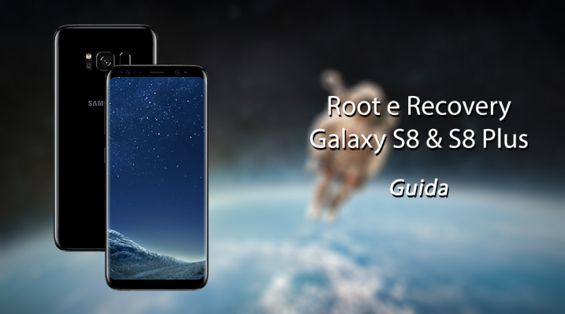 Root & Recovery su Galaxy S8 ed S8 Plus - Guida